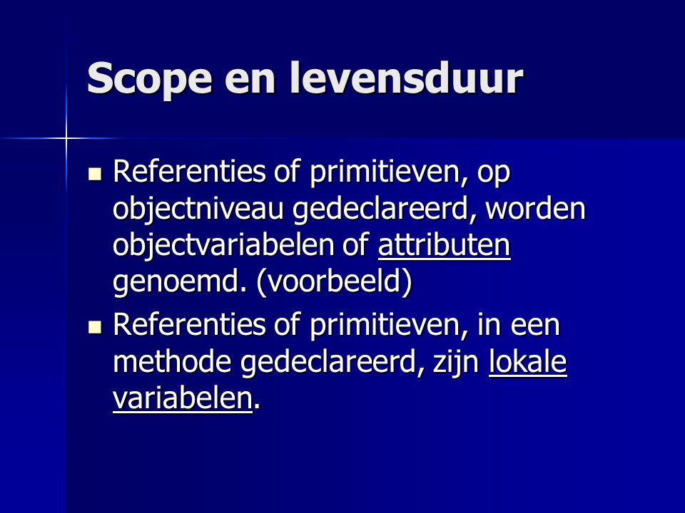 Scope en levensduur Referenties of primitieven, op objectniveau gedeclareerd, worden objectvariabelen of attributen genoemd.