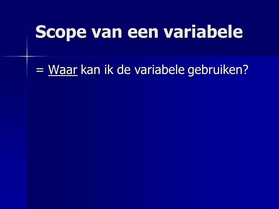 Scope van een variabele = Waar kan ik de variabele gebruiken?