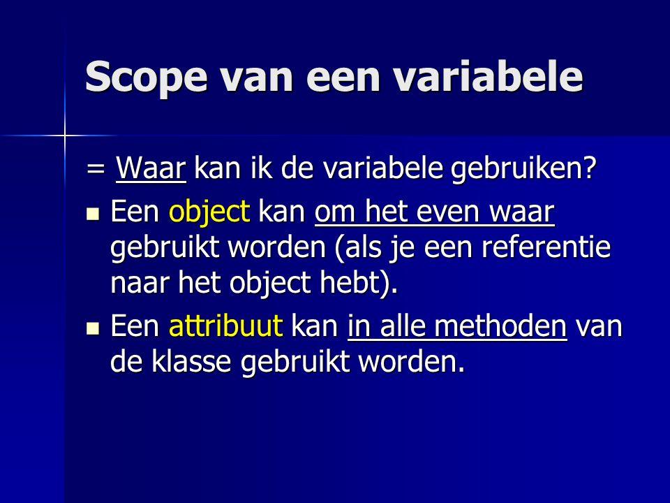 Scope van een variabele = Waar kan ik de variabele gebruiken? Een object kan om het even waar gebruikt worden (als je een referentie naar het object h