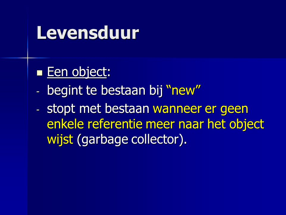 """Levensduur Een object: Een object: - begint te bestaan bij """"new"""" - stopt met bestaan wanneer er geen enkele referentie meer naar het object wijst (gar"""