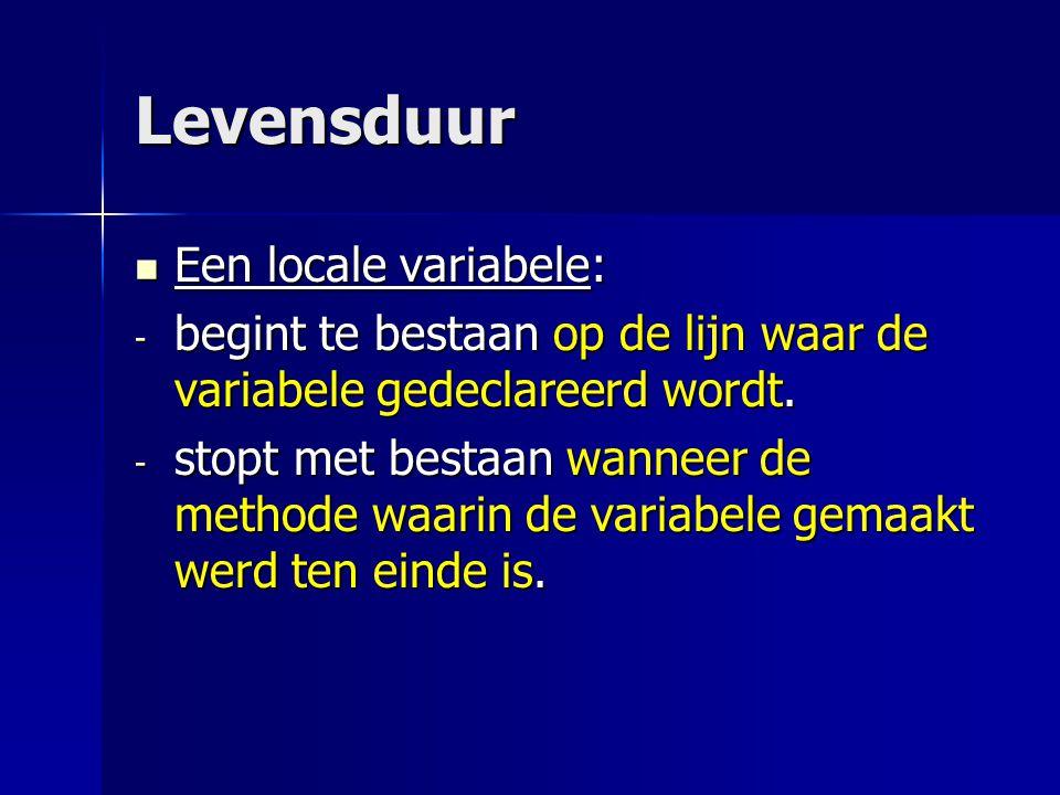 Levensduur Een locale variabele: Een locale variabele: - begint te bestaan op de lijn waar de variabele gedeclareerd wordt. - stopt met bestaan wannee