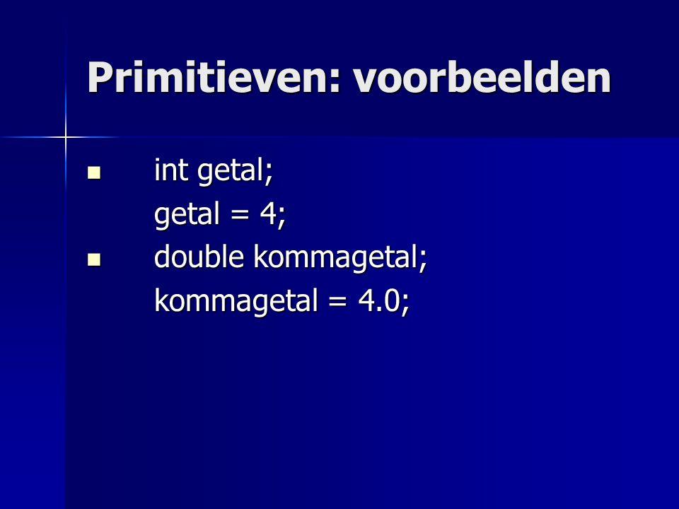 Primitieven: voorbeelden int getal; int getal; getal = 4; getal = 4; double kommagetal; double kommagetal; kommagetal = 4.0; boolean lampAan; boolean lampAan; lampAan = true;