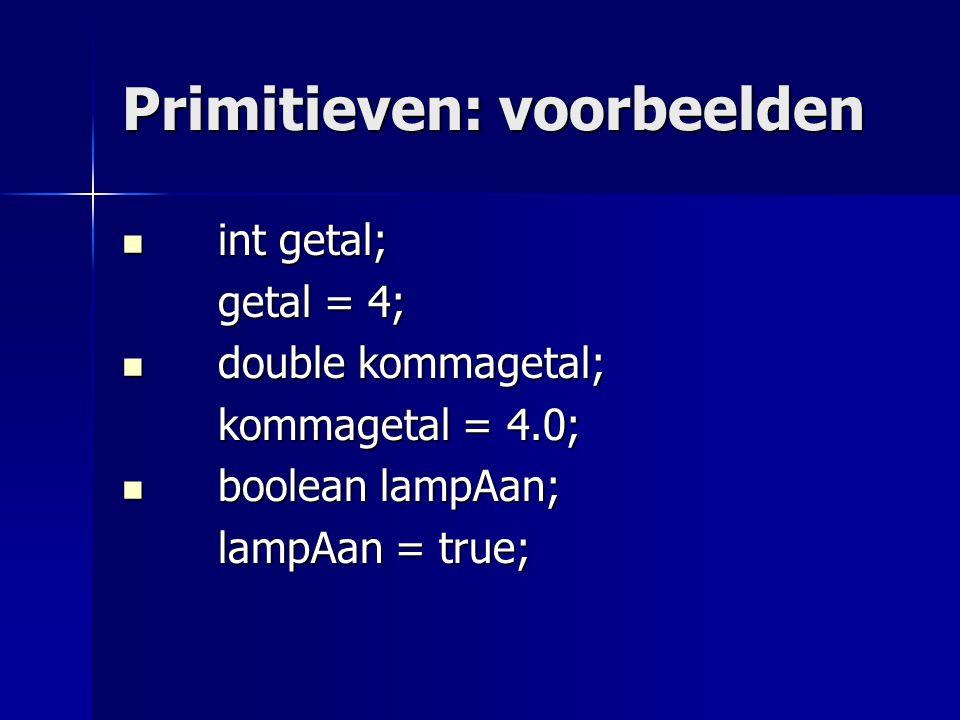Primitieven: voorbeelden int getal; int getal; getal = 4; getal = 4; double kommagetal; double kommagetal; kommagetal = 4.0; boolean lampAan; boolean