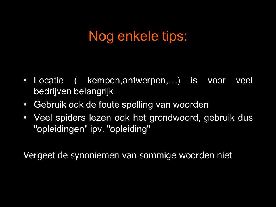 Nog enkele tips: Locatie ( kempen,antwerpen,…) is voor veel bedrijven belangrijk Gebruik ook de foute spelling van woorden Veel spiders lezen ook het grondwoord, gebruik dus opleidingen ipv.