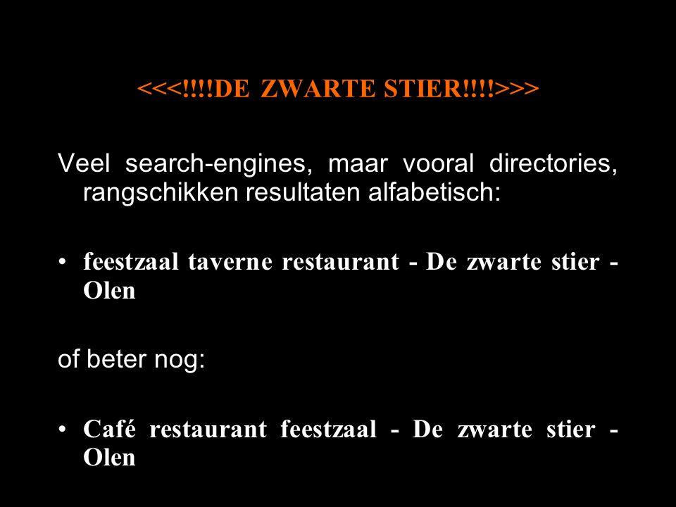>> Veel search-engines, maar vooral directories, rangschikken resultaten alfabetisch: feestzaal taverne restaurant - De zwarte stier - Olen of beter nog: Café restaurant feestzaal - De zwarte stier - Olen
