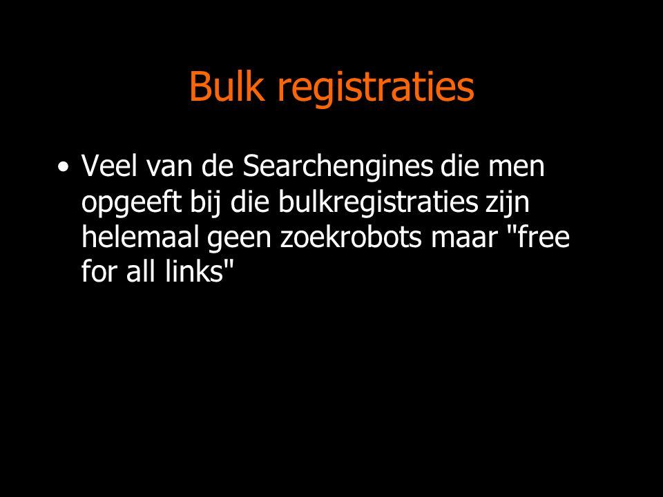 Bulk registraties Veel van de Searchengines die men opgeeft bij die bulkregistraties zijn helemaal geen zoekrobots maar free for all links