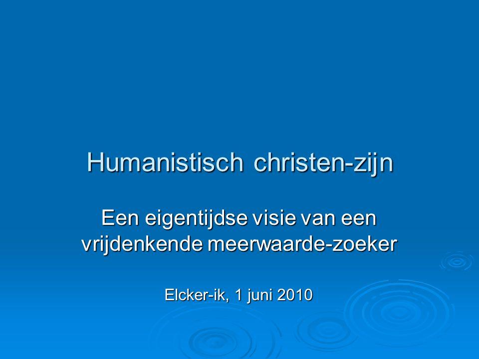 Humanistisch christen-zijn Een eigentijdse visie van een vrijdenkende meerwaarde-zoeker Elcker-ik, 1 juni 2010