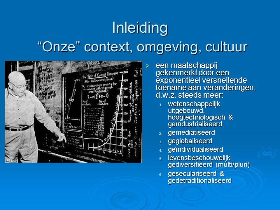 Inleiding Onze context, omgeving, cultuur  een maatschappij gekenmerkt door een exponentieel versnellende toename aan veranderingen, d.w.z.