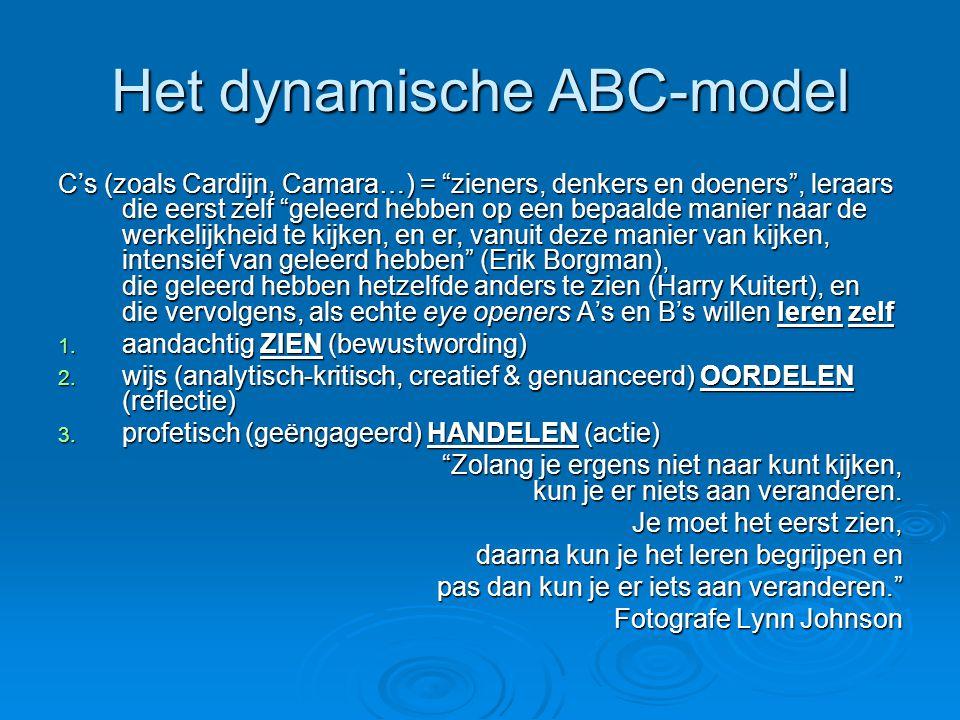 Het dynamische ABC-model C's (zoals Cardijn, Camara…) = zieners, denkers en doeners , leraars die eerst zelf geleerd hebben op een bepaalde manier naar de werkelijkheid te kijken, en er, vanuit deze manier van kijken, intensief van geleerd hebben (Erik Borgman), die geleerd hebben hetzelfde anders te zien (Harry Kuitert), en die vervolgens, als echte eye openers A's en B's willen leren zelf 1.