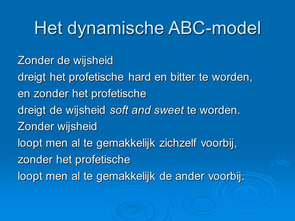 Het dynamische ABC-model Zonder de wijsheid dreigt het profetische hard en bitter te worden, en zonder het profetische dreigt de wijsheid soft and sweet te worden.