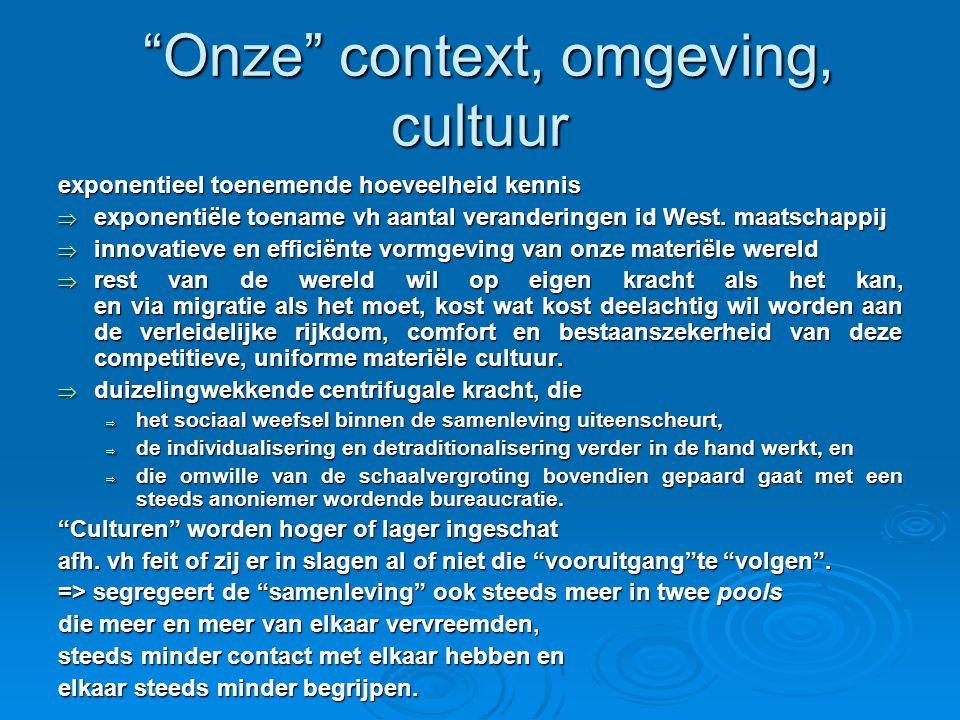 Onze context, omgeving, cultuur Onze context, omgeving, cultuur exponentieel toenemende hoeveelheid kennis  exponentiële toename vh aantal veranderingen id West.