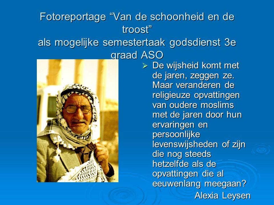 Fotoreportage Van de schoonheid en de troost als mogelijke semestertaak godsdienst 3e graad ASO  De wijsheid komt met de jaren, zeggen ze.