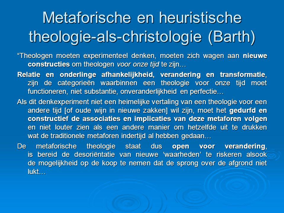 Metaforische en heuristische theologie-als-christologie (Barth) Theologen moeten experimenteel denken, moeten zich wagen aan nieuwe constructies om theologen voor onze tijd te zijn… Relatie en onderlinge afhankelijkheid, verandering en transformatie, zijn de categorieën waarbinnen een theologie voor onze tijd moet functioneren, niet substantie, onveranderlijkheid en perfectie… Als dit denkexperiment niet een heimelijke vertaling van een theologie voor een andere tijd [of oude wijn in nieuwe zakken] wil zijn, moet het gedurfd en constructief de associaties en implicaties van deze metaforen volgen en niet louter zien als een andere manier om hetzelfde uit te drukken wat de traditionele metaforen indertijd al hebben gedaan… De metaforische theologie staat dus open voor verandering, is bereid de desoriëntatie van nieuwe 'waarheden' te riskeren alsook de mogelijkheid op de koop te nemen dat de sprong over de afgrond niet lukt…