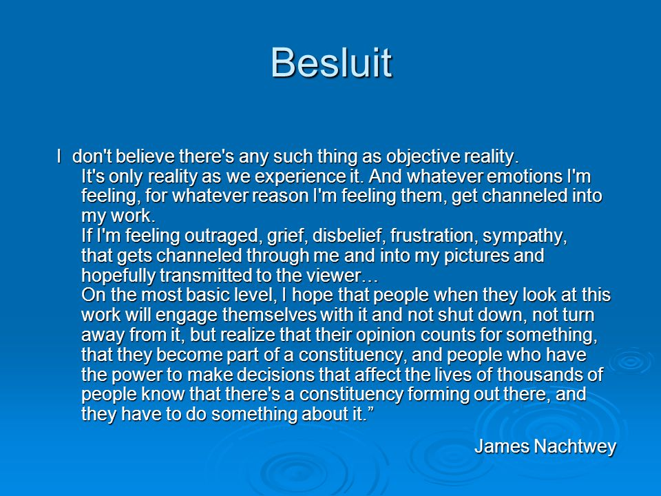 Besluit I don't believe there's any such thing as objective reality. It's only reality as we experience it. And whatever emotions I'm feeling, for wha
