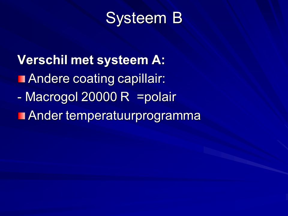 Systeem B Verschil met systeem A: Andere coating capillair: - Macrogol 20000 R =polair Ander temperatuurprogramma