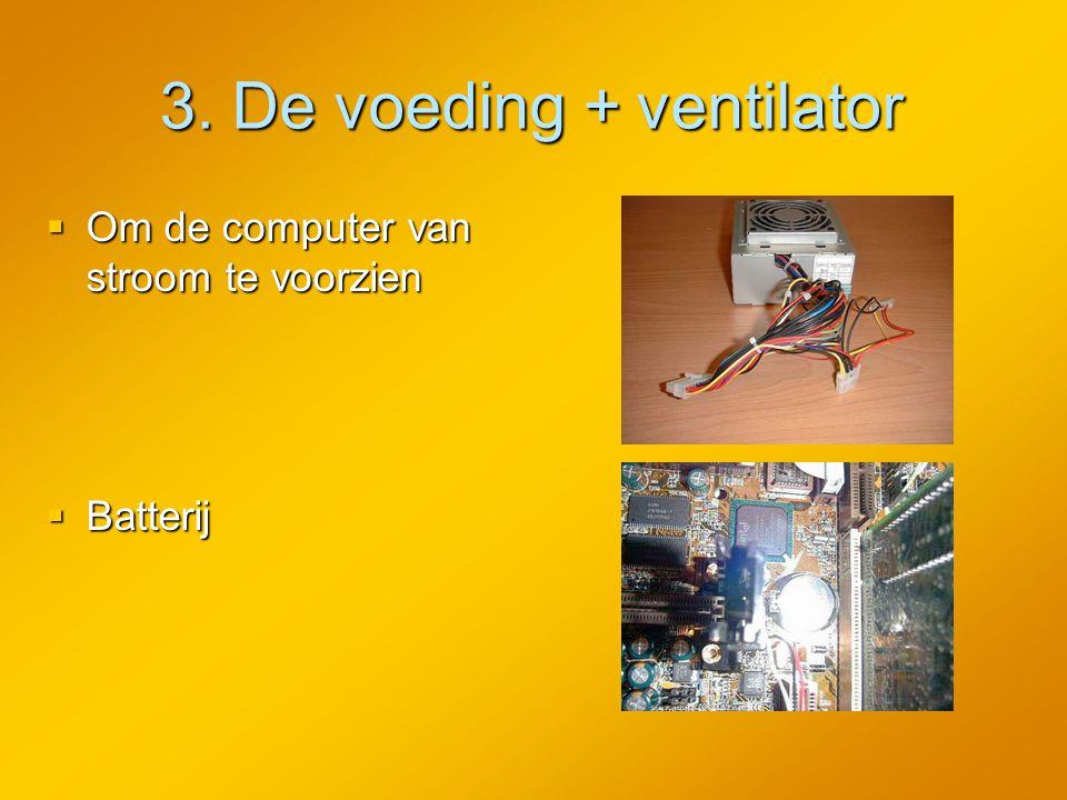 3. De voeding + ventilator  Om de computer van stroom te voorzien  Batterij