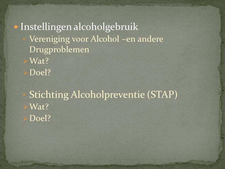Instellingen alcoholgebruik Vereniging voor Alcohol –en andere Drugproblemen  Wat?  Doel? Stichting Alcoholpreventie (STAP)  Wat?  Doel?
