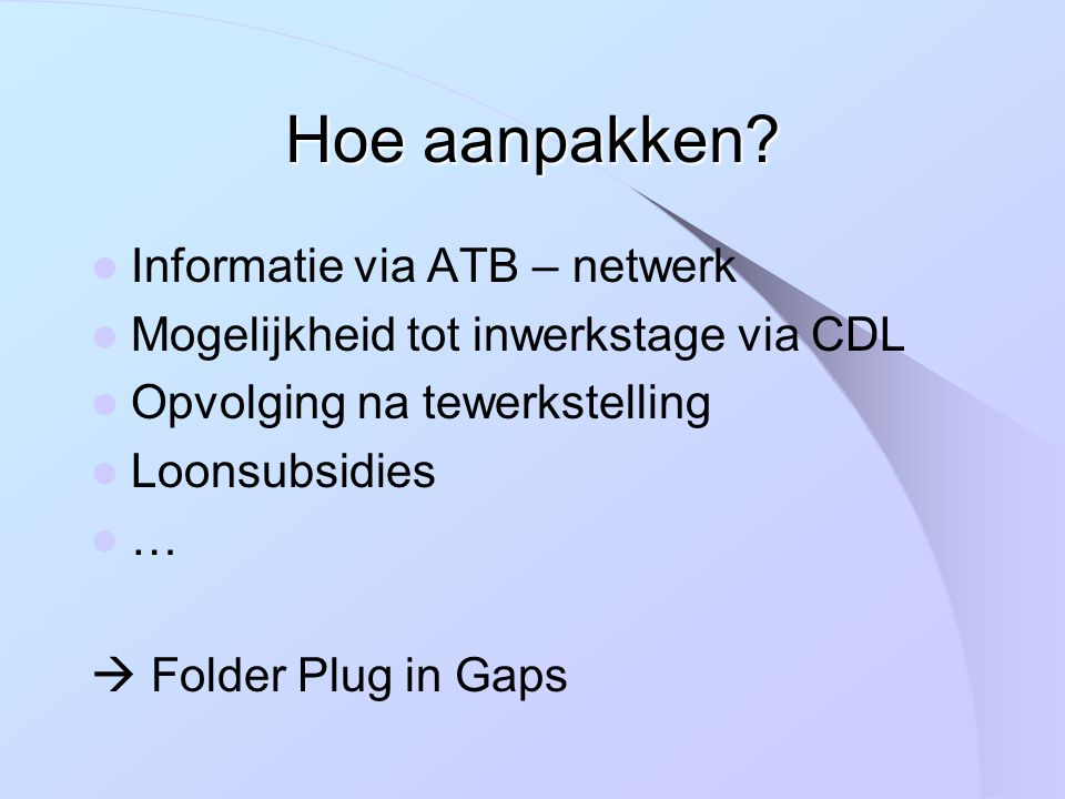 Informatie via ATB – netwerk Mogelijkheid tot inwerkstage via CDL Opvolging na tewerkstelling Loonsubsidies …  Folder Plug in Gaps