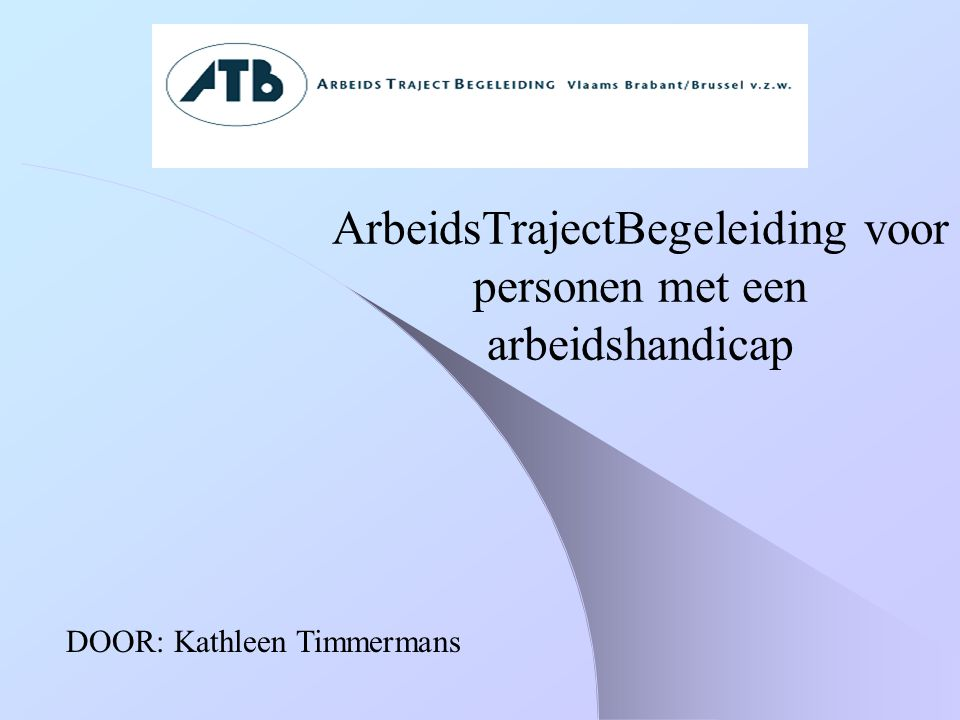 ArbeidsTrajectBegeleiding voor personen met een arbeidshandicap DOOR: Kathleen Timmermans