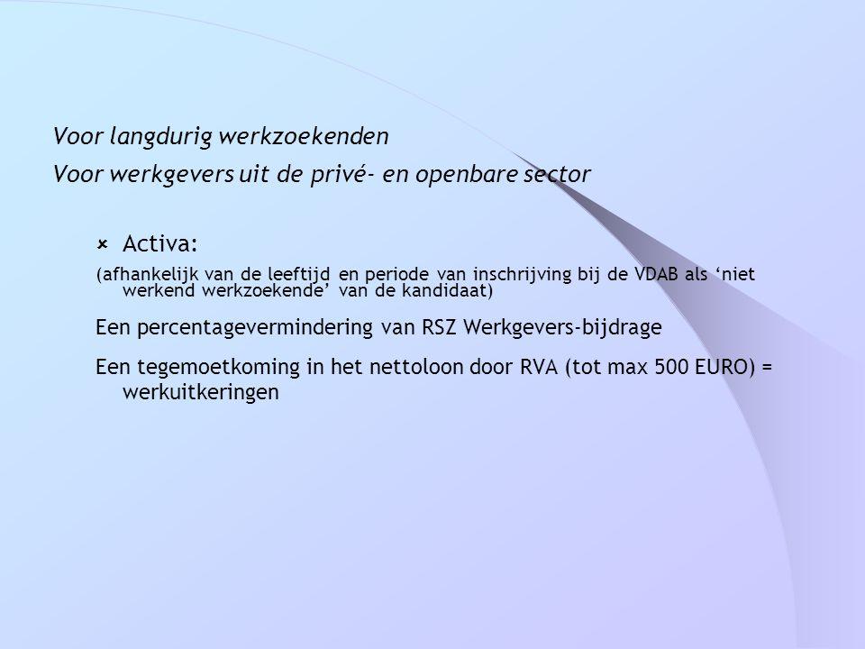 Voor langdurig werkzoekenden Voor werkgevers uit de privé- en openbare sector  Activa: (afhankelijk van de leeftijd en periode van inschrijving bij d