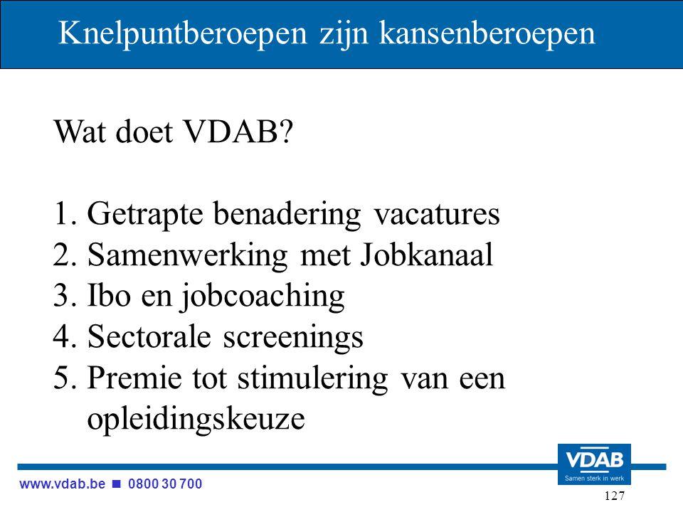 www.vdab.be 0800 30 700 127 Knelpuntberoepen zijn kansenberoepen Wat doet VDAB? 1. Getrapte benadering vacatures 2. Samenwerking met Jobkanaal 3. Ibo