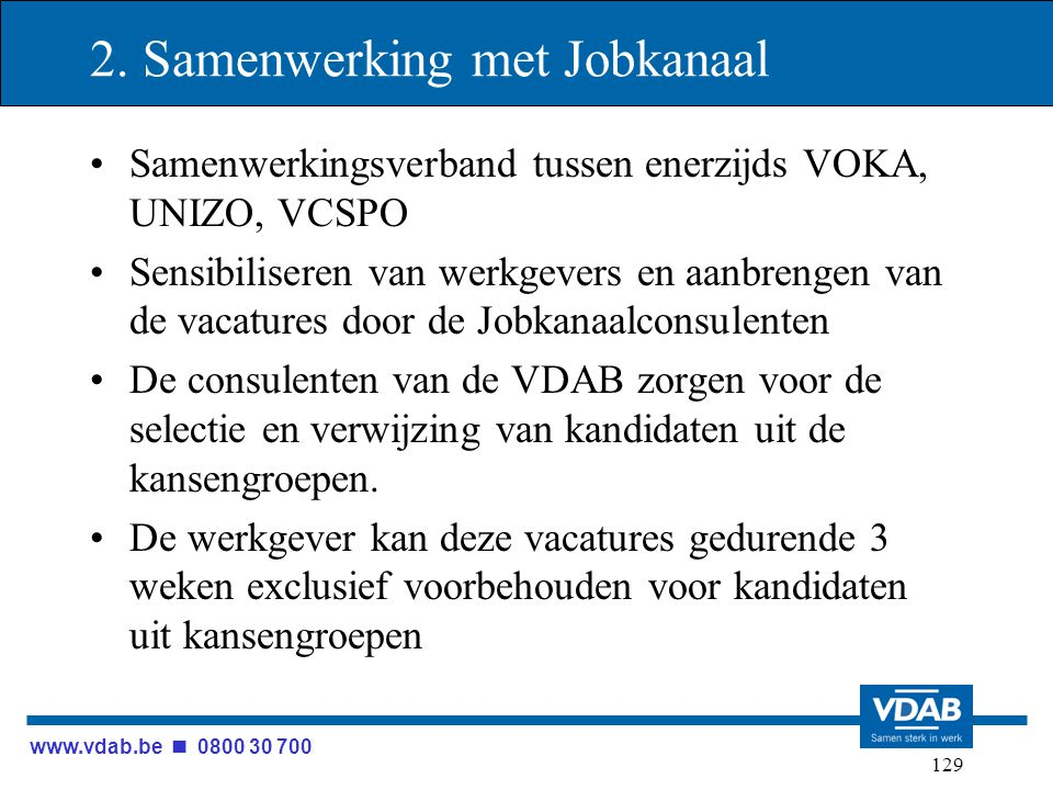 www.vdab.be 0800 30 700 129 2. Samenwerking met Jobkanaal Samenwerkingsverband tussen enerzijds VOKA, UNIZO, VCSPO Sensibiliseren van werkgevers en aa