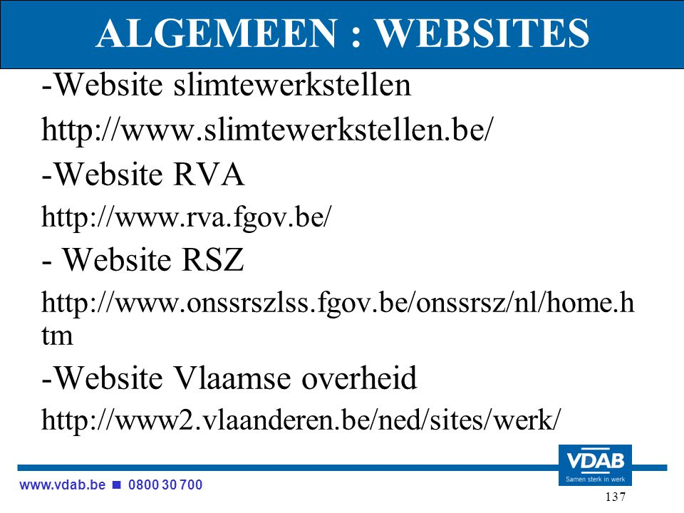 www.vdab.be 0800 30 700 137 ALGEMEEN : WEBSITES -Website slimtewerkstellen http://www.slimtewerkstellen.be/ -Website RVA http://www.rva.fgov.be/ - Website RSZ http://www.onssrszlss.fgov.be/onssrsz/nl/home.h tm -Website Vlaamse overheid http://www2.vlaanderen.be/ned/sites/werk/