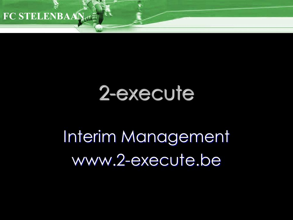 2-execute Interim Management www.2-execute.be FC STELENBAAN