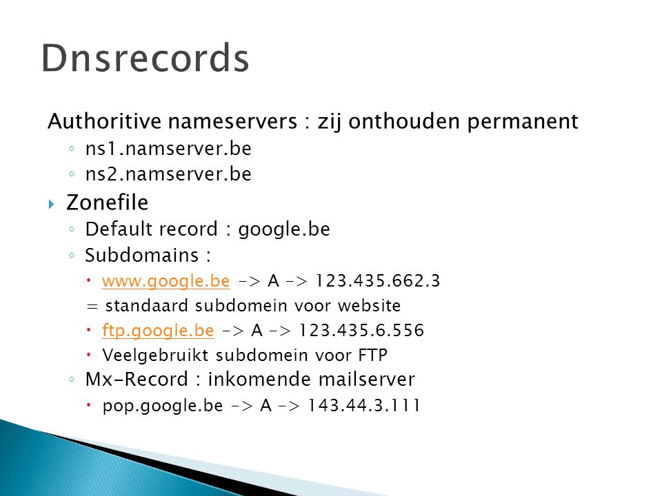 Authoritive nameservers : zij onthouden permanent ◦ ns1.namserver.be ◦ ns2.namserver.be  Zonefile ◦ Default record : google.be ◦ Subdomains :  www.google.be -> A -> 123.435.662.3 www.google.be = standaard subdomein voor website  ftp.google.be -> A -> 123.435.6.556 ftp.google.be  Veelgebruikt subdomein voor FTP ◦ Mx-Record : inkomende mailserver  pop.google.be -> A -> 143.44.3.111