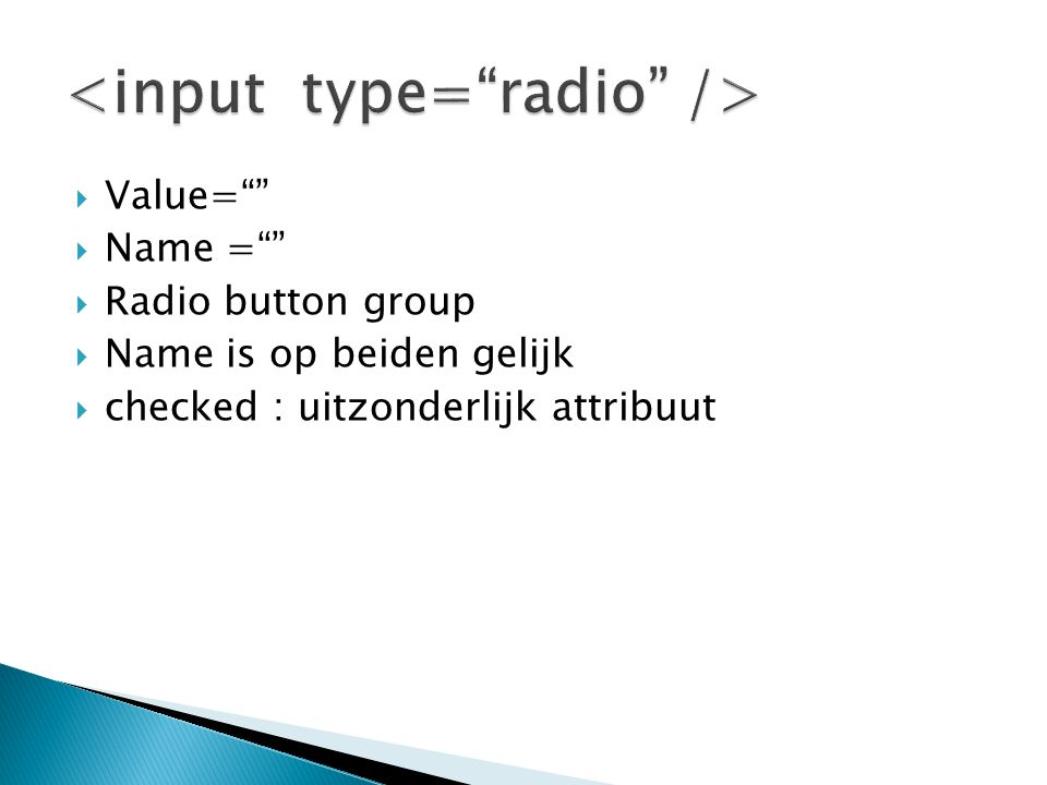  Value=  Name =  Radio button group  Name is op beiden gelijk  checked : uitzonderlijk attribuut