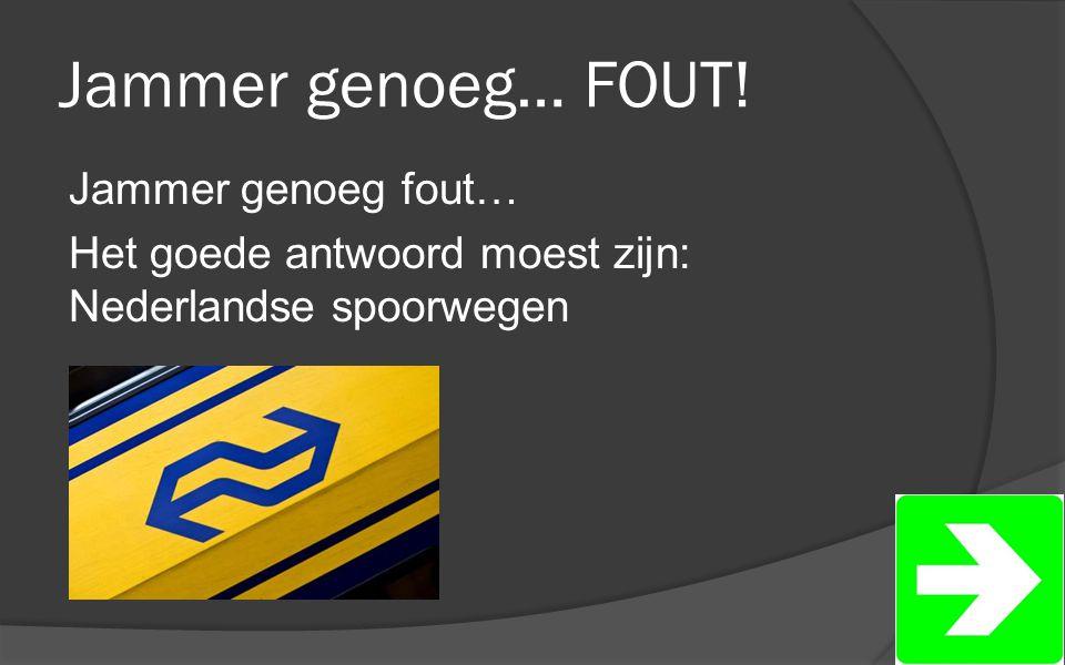 Jammer genoeg… FOUT! Jammer genoeg fout… Het goede antwoord moest zijn: Nederlandse spoorwegen