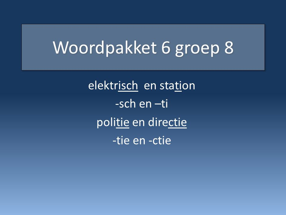 Woordpakket 6 groep 8 elektrisch en station -sch en –ti politie en directie -tie en -ctie