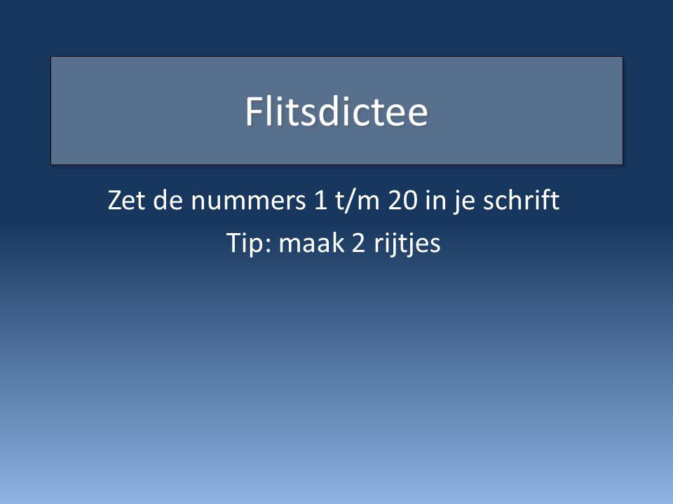 Flitsdictee Zet de nummers 1 t/m 20 in je schrift Tip: maak 2 rijtjes