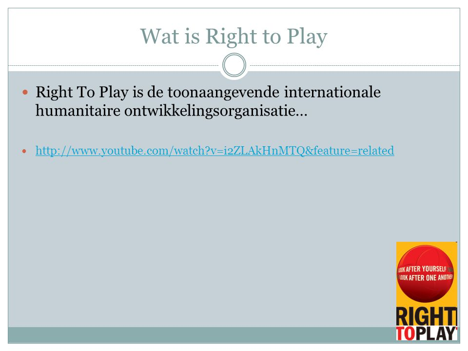 Wat is Right to Play Right To Play is de toonaangevende internationale humanitaire ontwikkelingsorganisatie… http://www.youtube.com/watch?v=i2ZLAkHnMTQ&feature=related