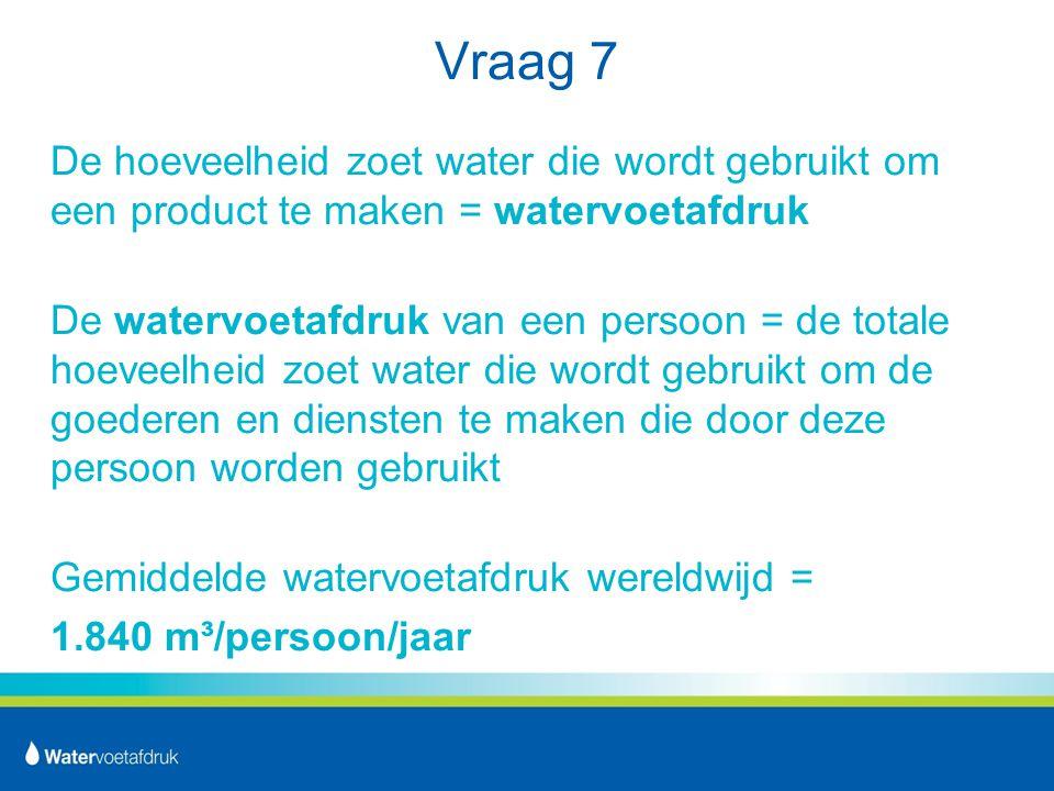 Vraag 7 De hoeveelheid zoet water die wordt gebruikt om een product te maken = watervoetafdruk De watervoetafdruk van een persoon = de totale hoeveelheid zoet water die wordt gebruikt om de goederen en diensten te maken die door deze persoon worden gebruikt Gemiddelde watervoetafdruk wereldwijd = 1.840 m³/persoon/jaar