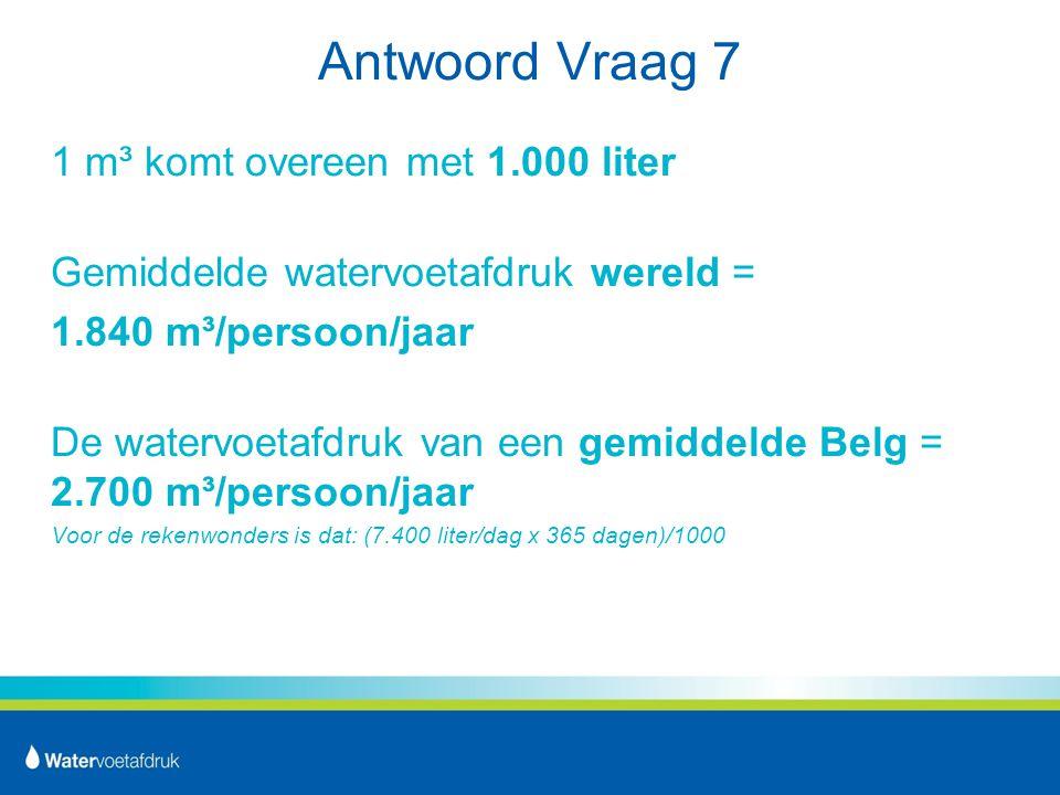 Antwoord Vraag 7 1 m³ komt overeen met 1.000 liter Gemiddelde watervoetafdruk wereld = 1.840 m³/persoon/jaar De watervoetafdruk van een gemiddelde Belg = 2.700 m³/persoon/jaar Voor de rekenwonders is dat: (7.400 liter/dag x 365 dagen)/1000