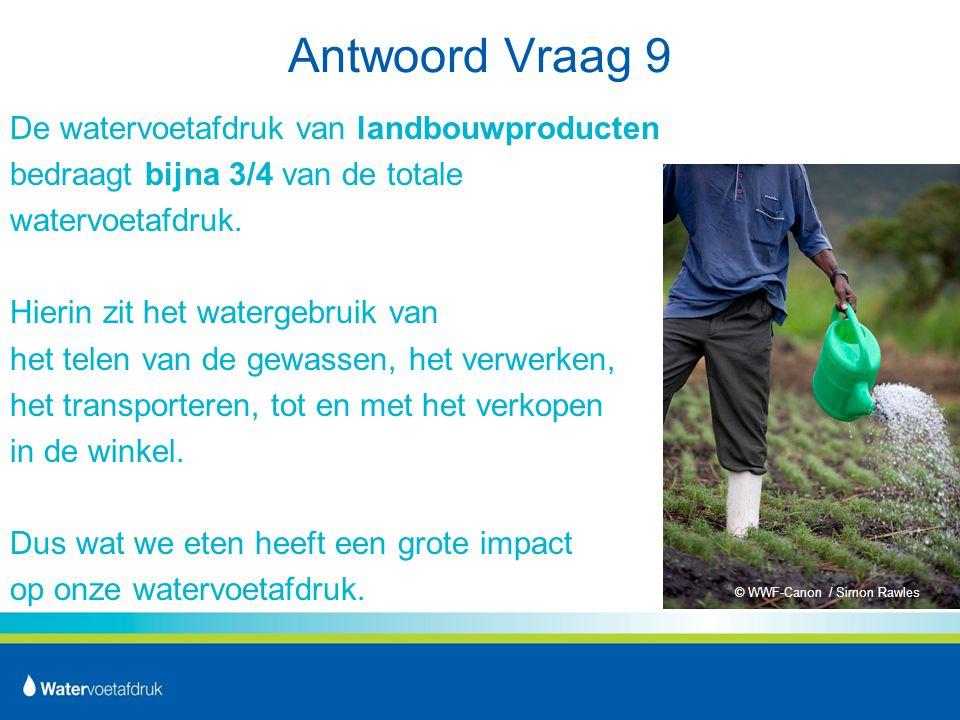 Antwoord Vraag 9 De watervoetafdruk van landbouwproducten bedraagt bijna 3/4 van de totale watervoetafdruk.