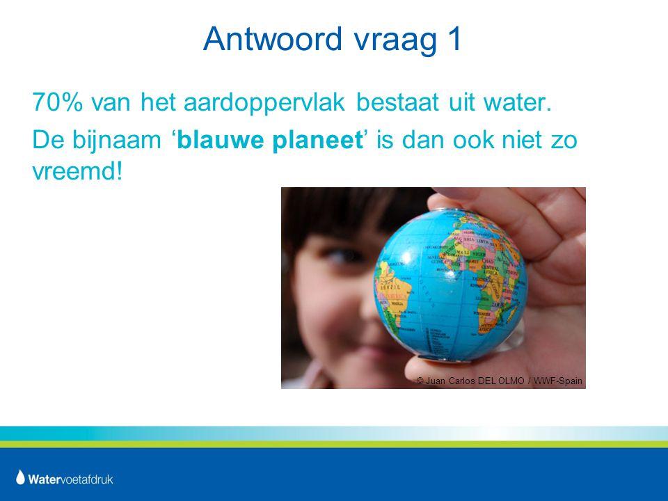 Antwoord vraag 1 70% van het aardoppervlak bestaat uit water.