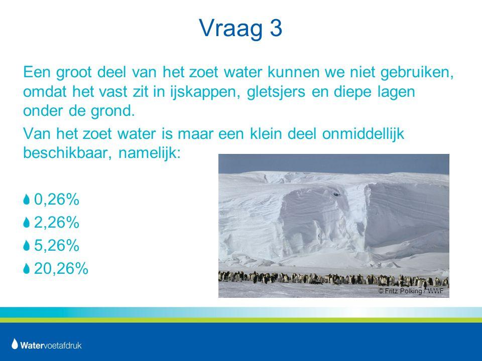 Vraag 3 Een groot deel van het zoet water kunnen we niet gebruiken, omdat het vast zit in ijskappen, gletsjers en diepe lagen onder de grond.