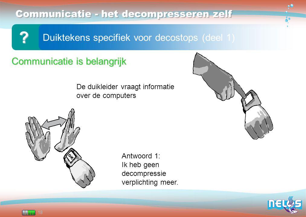 18 Communicatie - het decompresseren zelf Duiktekens specifiek voor decostops (deel 1) ? De duikleider vraagt informatie over de computers Antwoord 1: