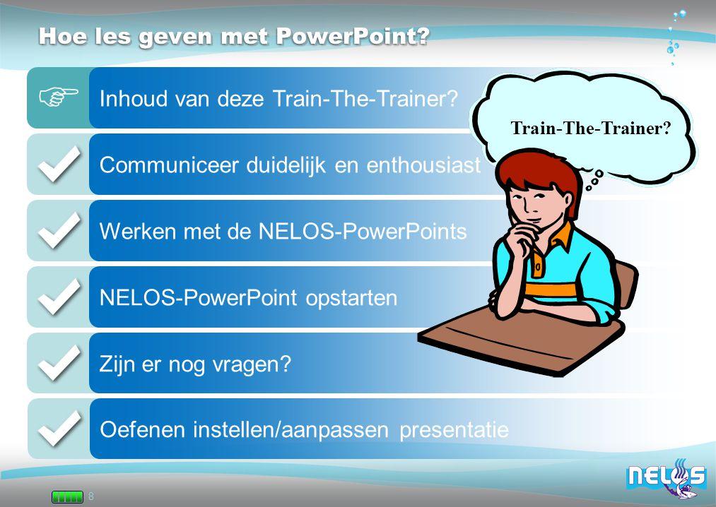 8 Hoe les geven met PowerPoint? Inhoud van deze Train-The-Trainer? Communiceer duidelijk en enthousiast Werken met de NELOS-PowerPoints NELOS-PowerPoi