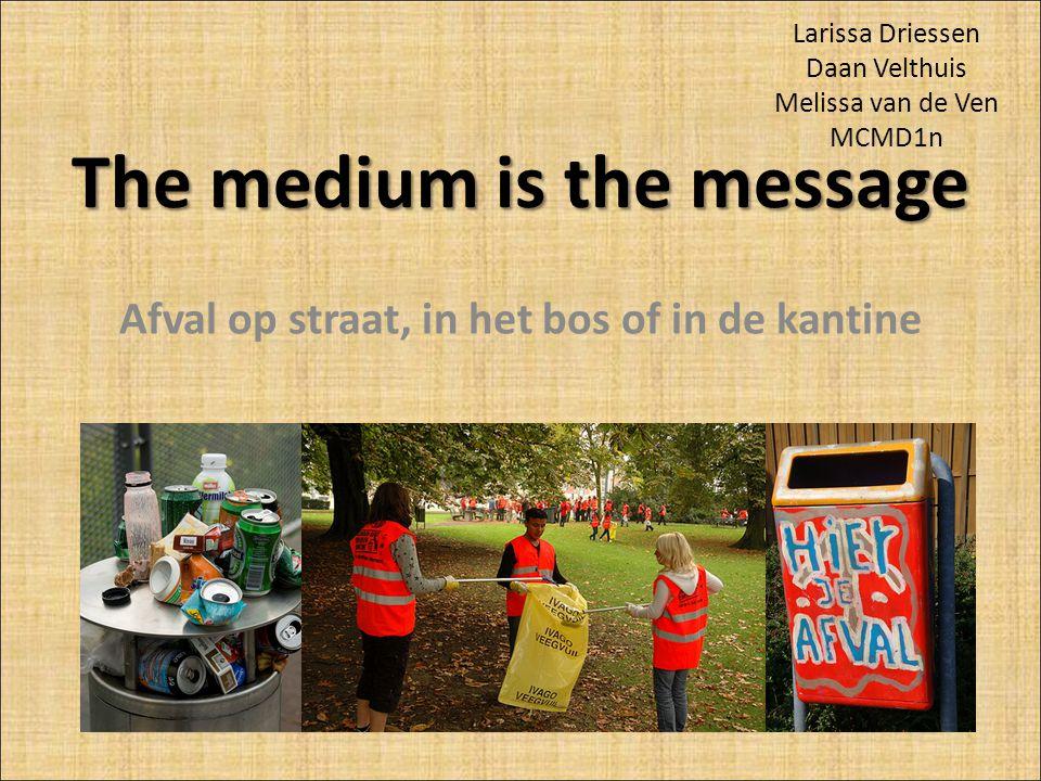 The medium is the message Afval op straat, in het bos of in de kantine Larissa Driessen Daan Velthuis Melissa van de Ven MCMD1n