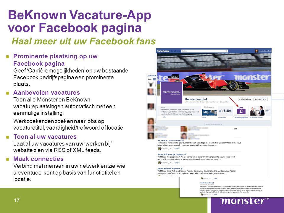 17 BeKnown Vacature-App voor Facebook pagina Haal meer uit uw Facebook fans Prominente plaatsing op uw Facebook pagina Geef 'Carrièremogelijkheden' op uw bestaande Facebook bedrijfspagina een prominente plaats.