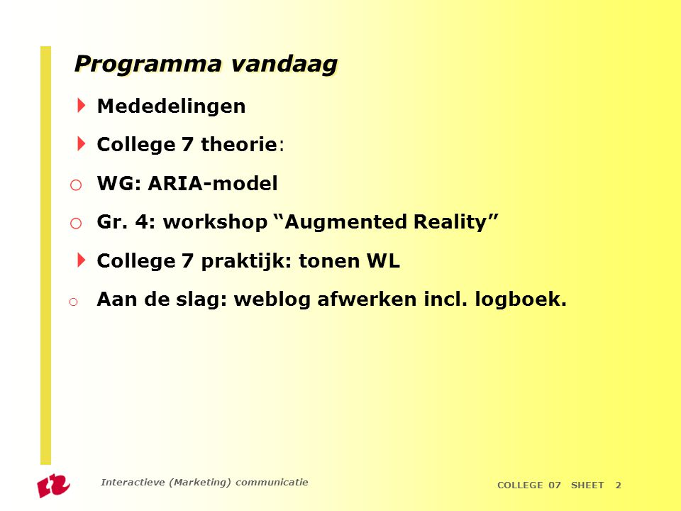Interactieve (Marketing) communicatie COLLEGE 07 SHEET 2 Programma vandaag  Mededelingen  College 7 theorie: o WG: ARIA-model o Gr.