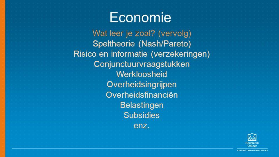 Economie Wat leer je zoal? (vervolg) Speltheorie (Nash/Pareto) Risico en informatie (verzekeringen) Conjunctuurvraagstukken Werkloosheid Overheidsingr