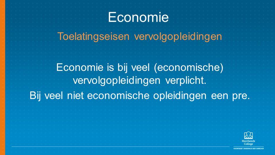 Economie Toelatingseisen vervolgopleidingen Economie is bij veel (economische) vervolgopleidingen verplicht. Bij veel niet economische opleidingen een