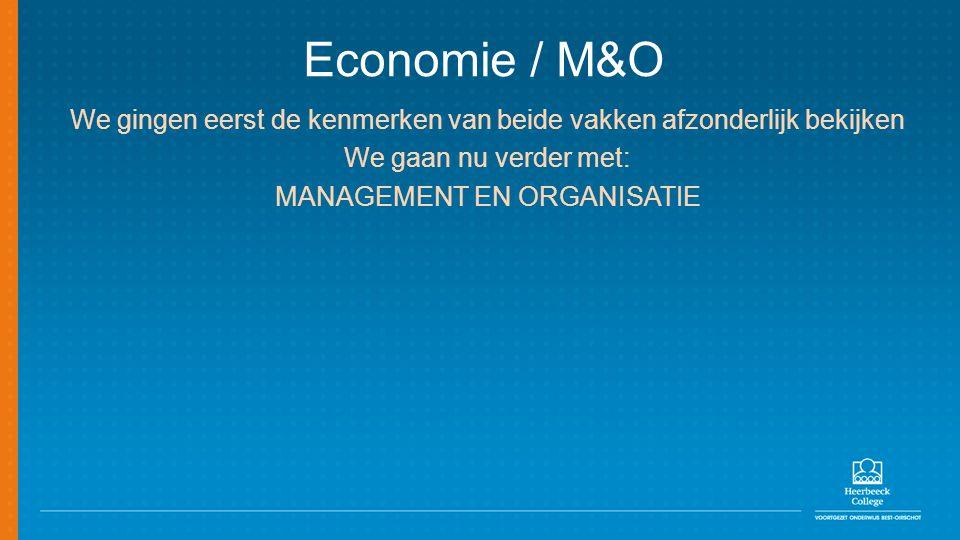 Economie / M&O We gingen eerst de kenmerken van beide vakken afzonderlijk bekijken We gaan nu verder met: MANAGEMENT EN ORGANISATIE