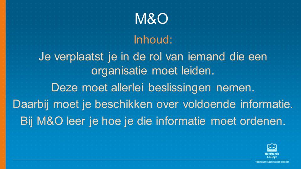M&O Inhoud: Je verplaatst je in de rol van iemand die een organisatie moet leiden. Deze moet allerlei beslissingen nemen. Daarbij moet je beschikken o