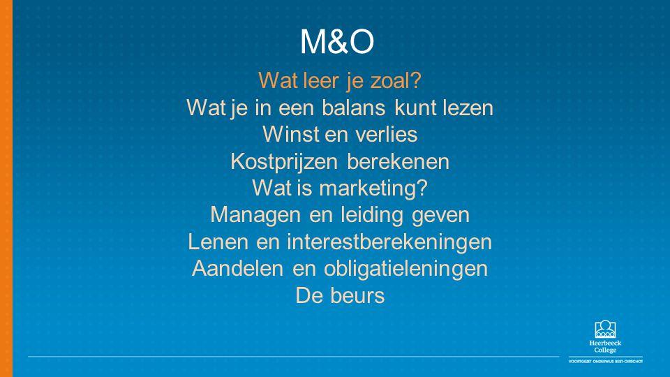 M&O Wat leer je zoal? Wat je in een balans kunt lezen Winst en verlies Kostprijzen berekenen Wat is marketing? Managen en leiding geven Lenen en inter