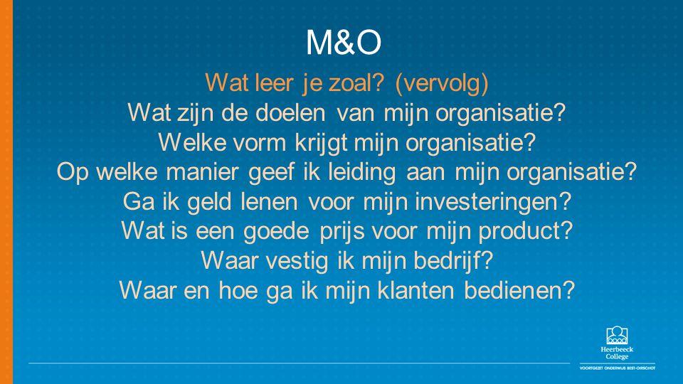 M&O Wat leer je zoal? (vervolg) Wat zijn de doelen van mijn organisatie? Welke vorm krijgt mijn organisatie? Op welke manier geef ik leiding aan mijn